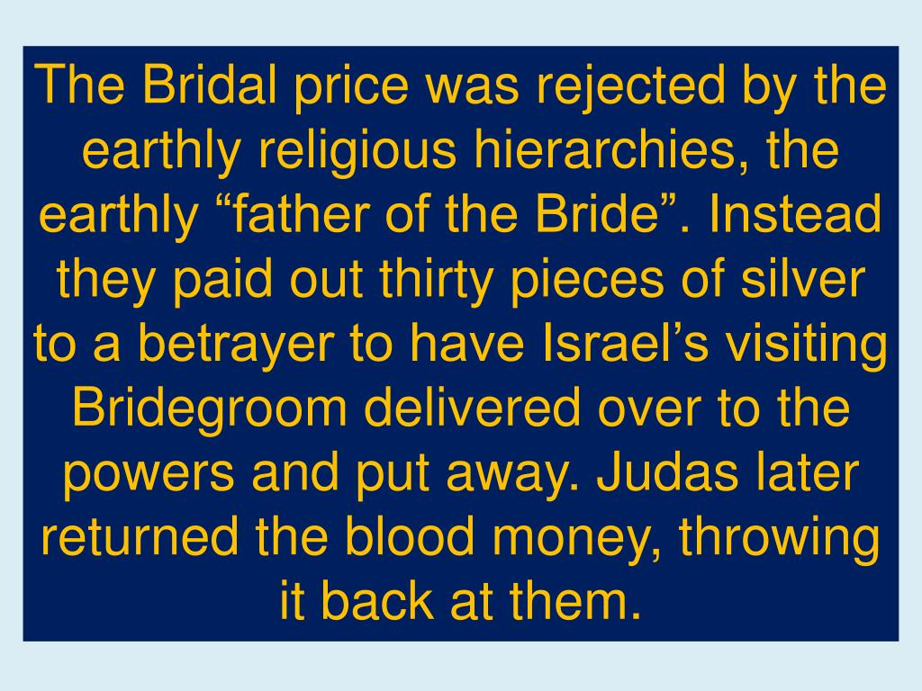 "The Bridal price was rejected by the earthly religious hierarchies, the earthly ""father of the Bride"". Instead they paid out thirty pieces of silver to a betrayer to have Israel's visiting Bridegroom delivered over to the powers and put away. Judas later returned the blood money, throwing it back at them."