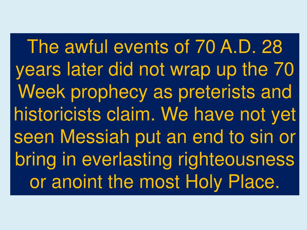 The awful events of 70 A.D. 28 years later did not wrap up the 70 Week prophecy as preterists and historicists claim. We have not yet seen Messiah put an end to sin or bring in everlasting righteousness or anoint the most Holy Place.