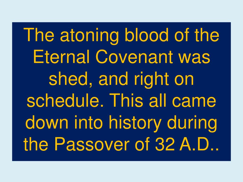 The atoning blood of the Eternal Covenant was shed, and right on schedule. This all came down into history during