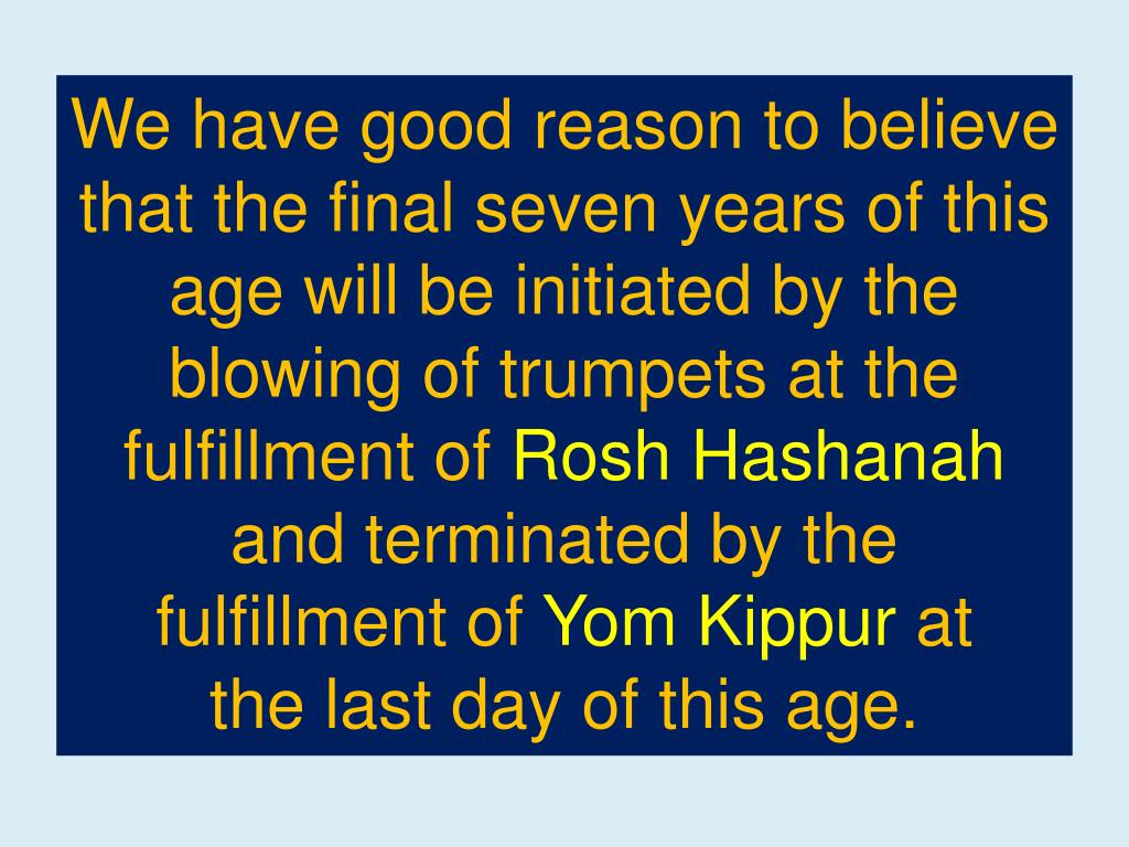 We have good reason to believe that the final seven years of this age will be initiated by the blowing of trumpets at the fulfillment of