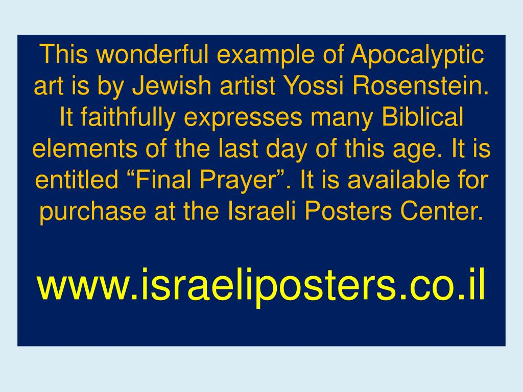 "This wonderful example of Apocalyptic art is by Jewish artist Yossi Rosenstein. It faithfully expresses many Biblical elements of the last day of this age. It is entitled ""Final Prayer"". It is available for purchase at the Israeli Posters Center."