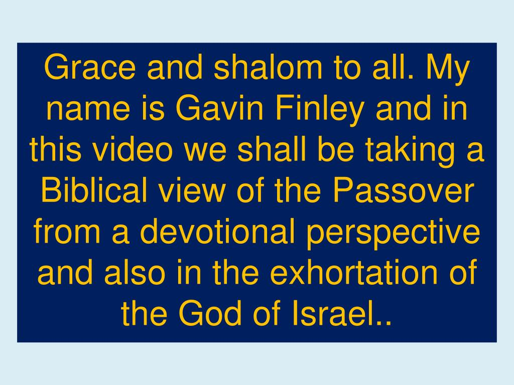 Grace and shalom to all. My name is Gavin Finley and in this video we shall be taking a Biblical view of the Passover from a devotional perspective and also in the exhortation of the God of Israel..