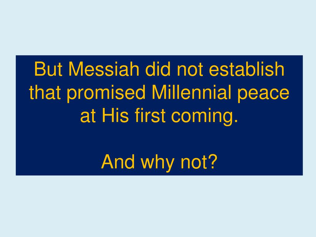 But Messiah did not establish that promised Millennial peace at His first coming.