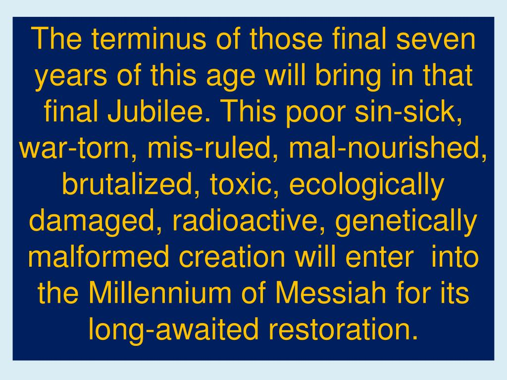 The terminus of those final seven years of this age will bring in that final Jubilee. This poor sin-sick, war-torn, mis-ruled, mal-nourished, brutalized, toxic, ecologically damaged, radioactive, genetically malformed creation will enter  into the Millennium of Messiah for its long-awaited restoration.