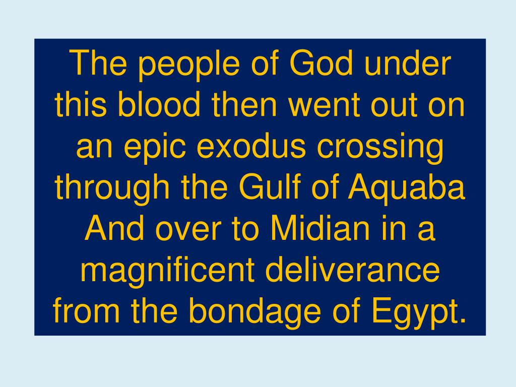 The people of God under this blood then went out on an epic exodus crossing through the Gulf of Aquaba