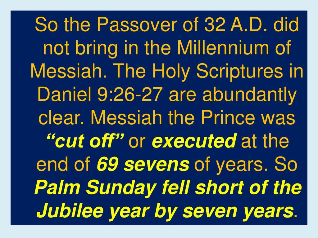 So the Passover of 32 A.D. did not bring in the Millennium of Messiah. The Holy Scriptures in Daniel 9:26-27 are abundantly clear. Messiah the Prince