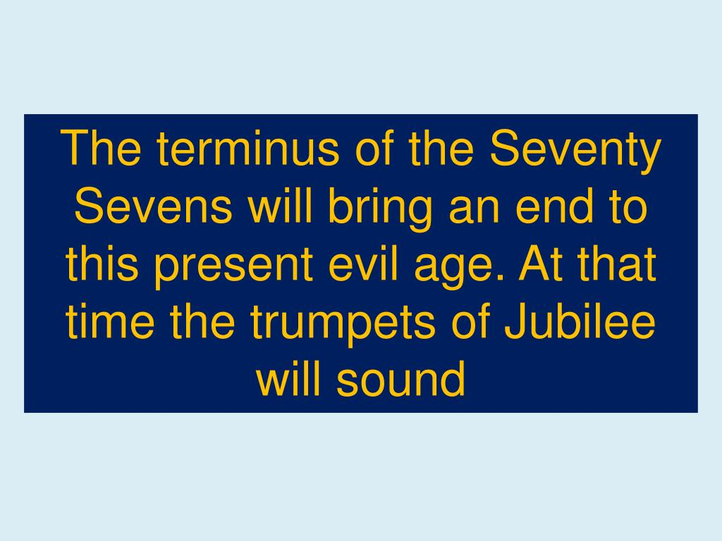 The terminus of the Seventy  Sevens will bring an end to this present evil age. At that time the trumpets of Jubilee will sound