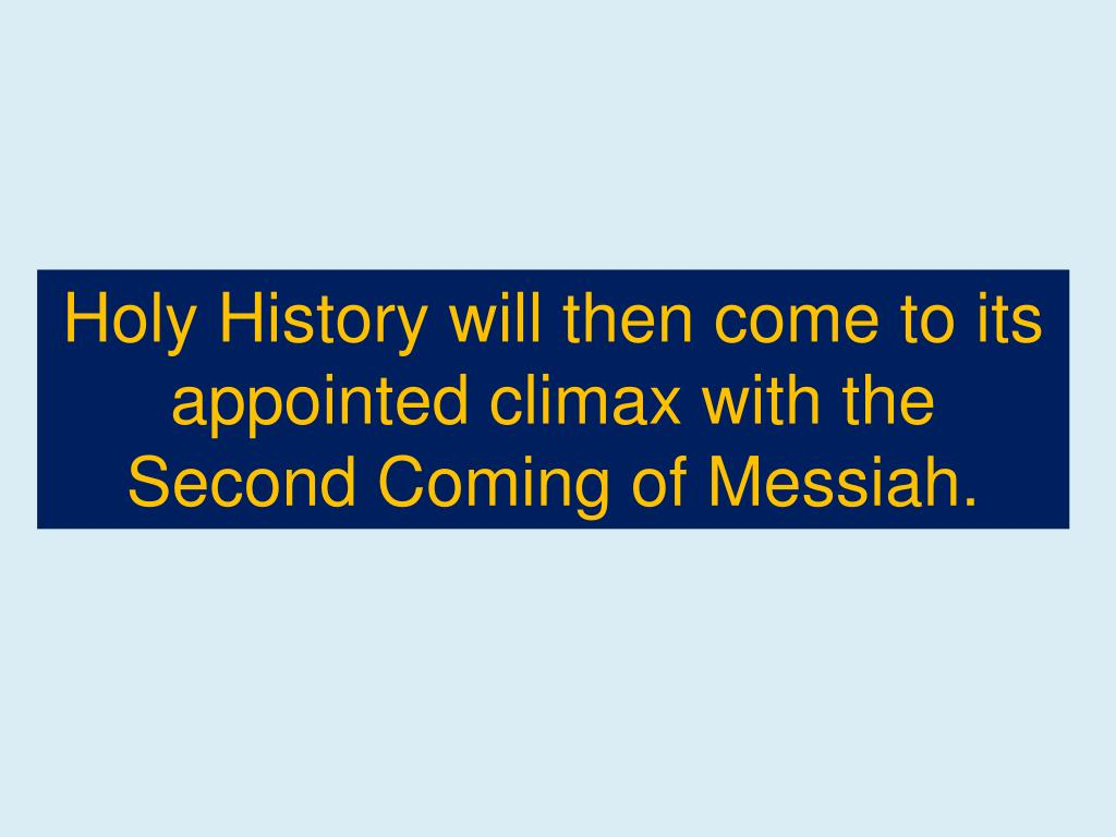 Holy History will then come to its appointed climax with the Second Coming of Messiah.