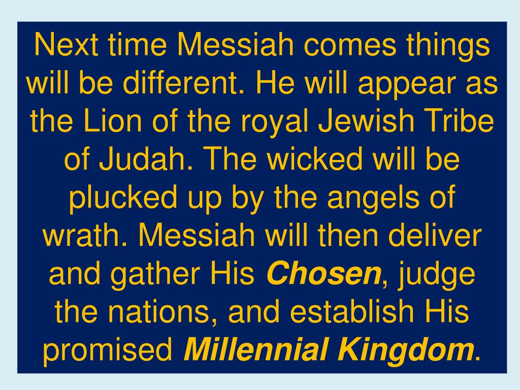 Next time Messiah comes things will be different. He will appear as the Lion of the royal Jewish Tribe of Judah. The wicked will be plucked up by the angels of wrath. Messiah will then deliver and gather His