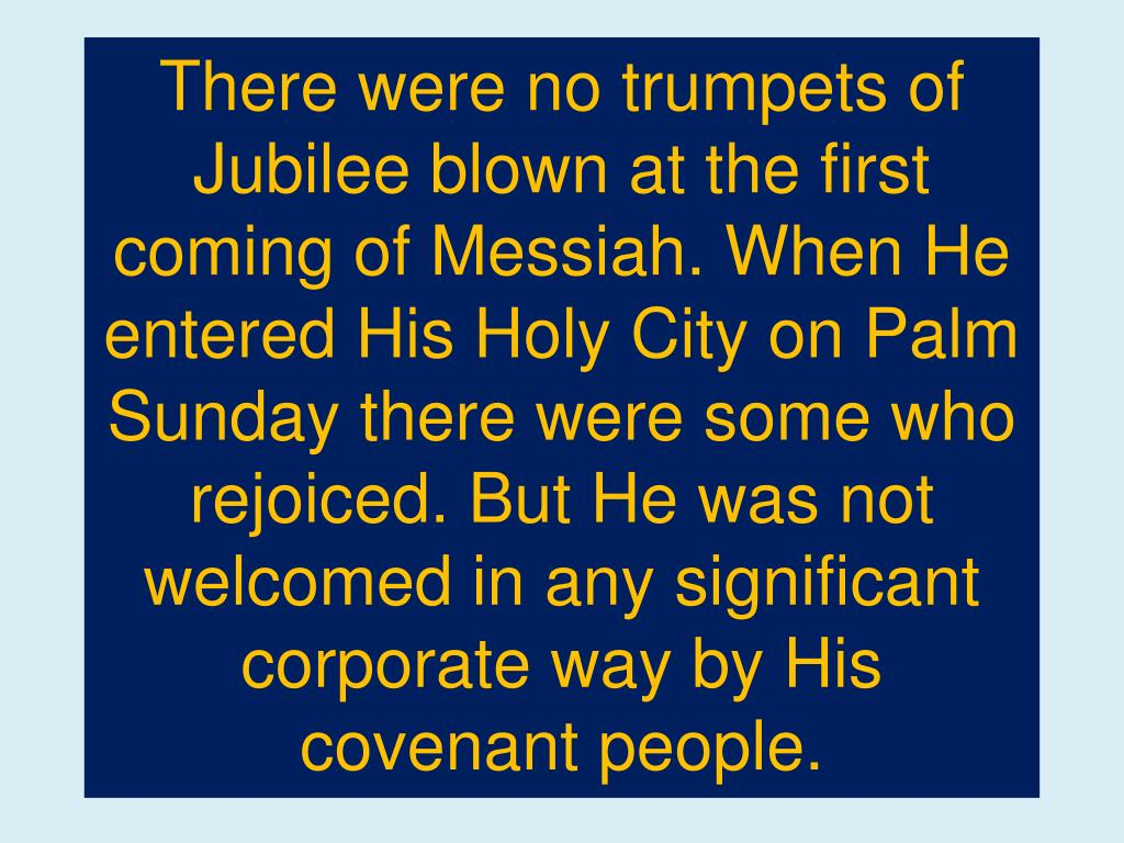 There were no trumpets of Jubilee blown at the first coming of Messiah. When He entered His Holy City on Palm Sunday there were some who rejoiced. But He was not welcomed in any significant corporate way by His covenant people.