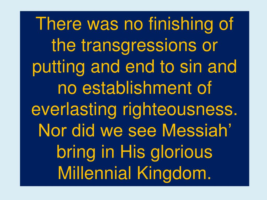 There was no finishing of the transgressions or putting and end to sin and no establishment of everlasting righteousness. Nor did we see Messiah' bring in His glorious Millennial Kingdom.