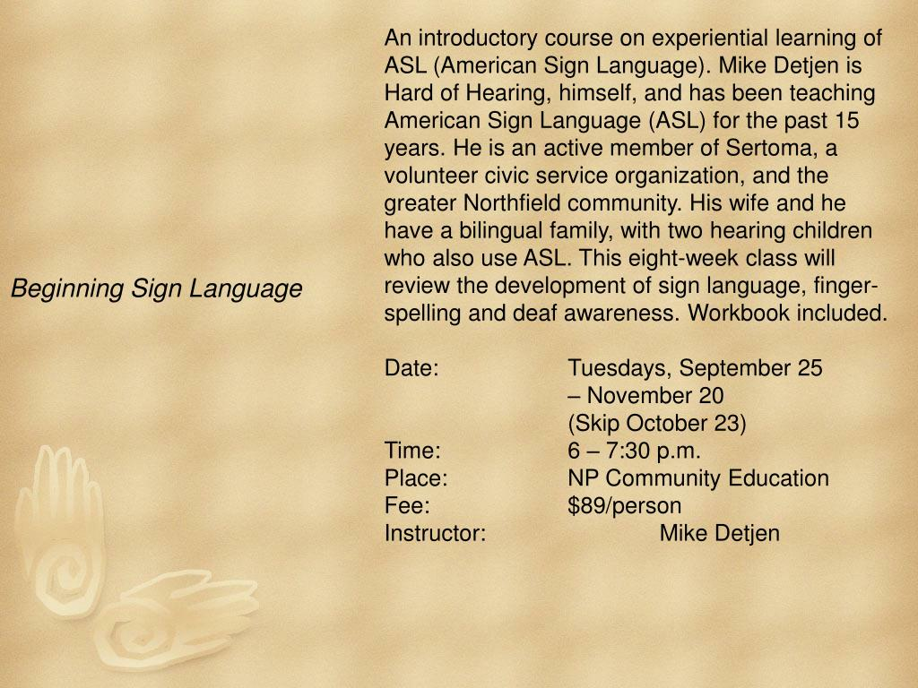 An introductory course on experiential learning of ASL (American Sign Language). Mike Detjen is Hard of Hearing, himself, and has been teaching American Sign Language (ASL) for the past 15 years. He is an active member of Sertoma, a volunteer civic service organization, and the greater Northfield community. His wife and he have a bilingual family, with two hearing children who also use ASL. This eight-week class will review the development of sign language, finger-spelling and deaf awareness. Workbook included.