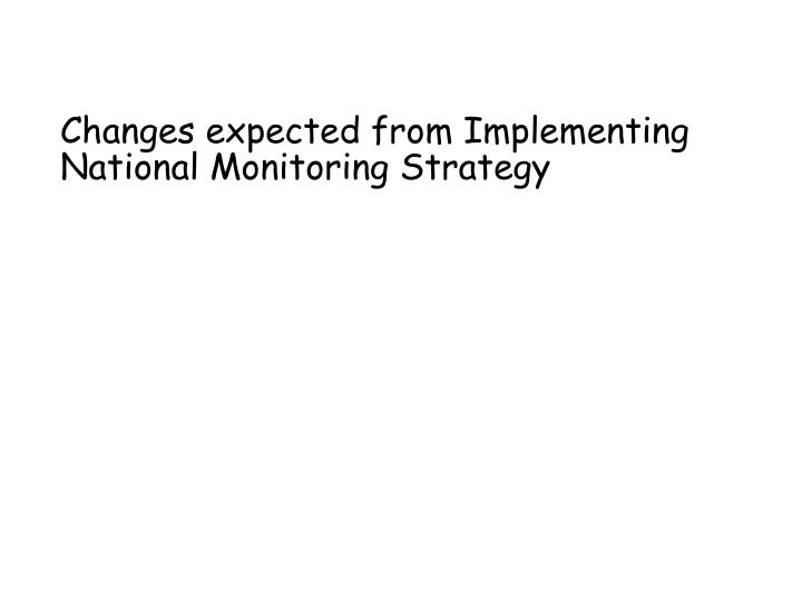 Changes expected from Implementing National Monitoring Strategy