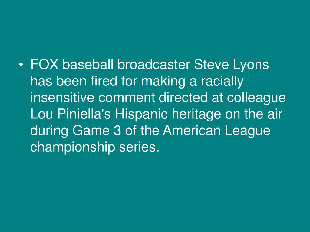 FOXbaseball broadcaster Steve Lyons has been fired for making a racially insensitive comment directed at colleague Lou Piniella's Hispanic heritage on the air during Game 3 of the American League championship series.