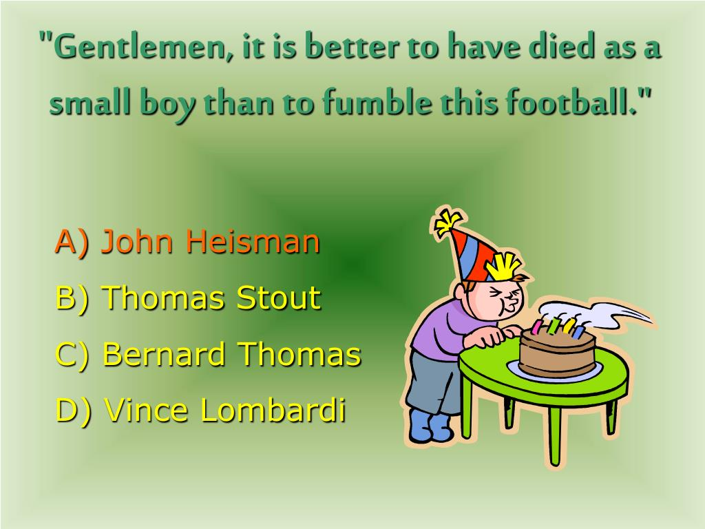 """Gentlemen, it is better to have died as a small boy than to fumble this football."""