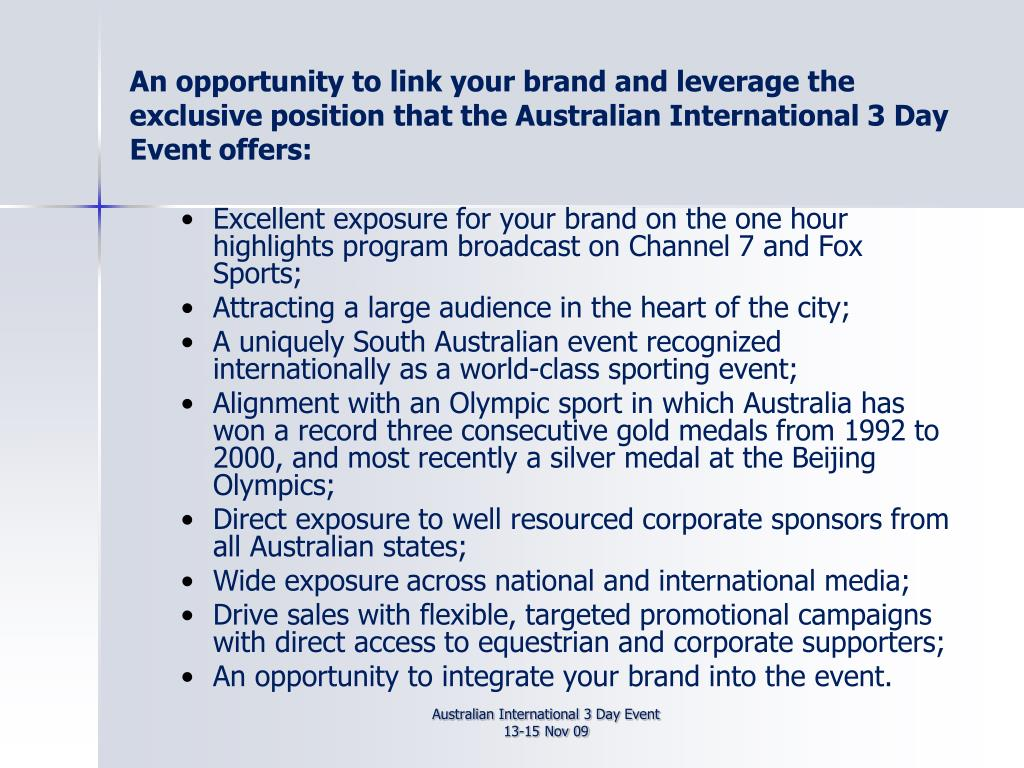 An opportunity to link your brand and leverage the exclusive position that the Australian International 3 Day Event offers: