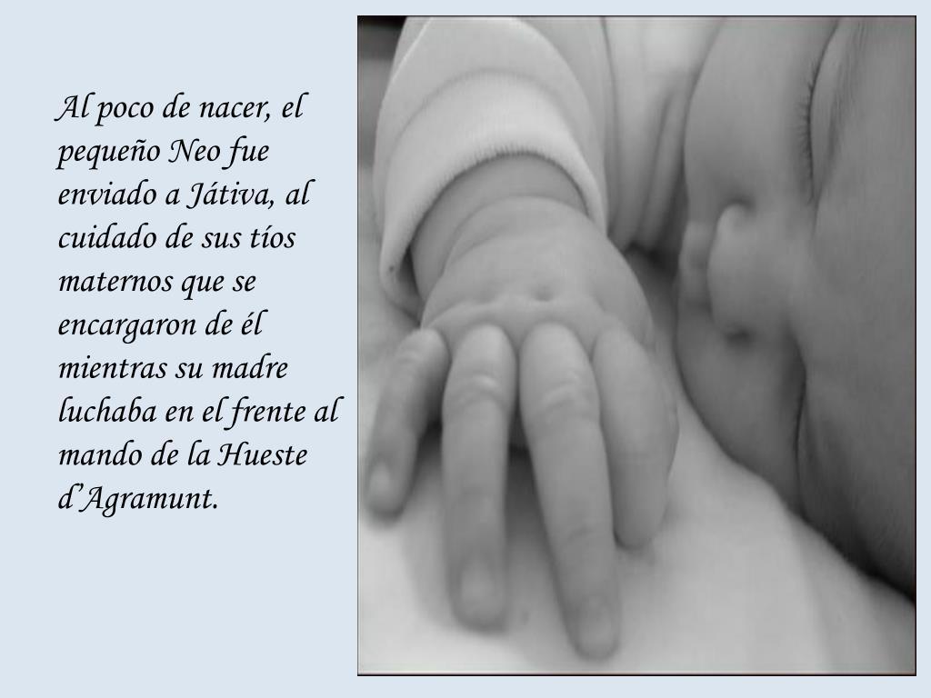 Al poco de nacer, el pequeño Neo fue enviado a Játiva, al cuidado de sus tíos maternos que se encargaron de él mientras su madre luchaba en el frente al mando de la Hueste d'Agramunt.