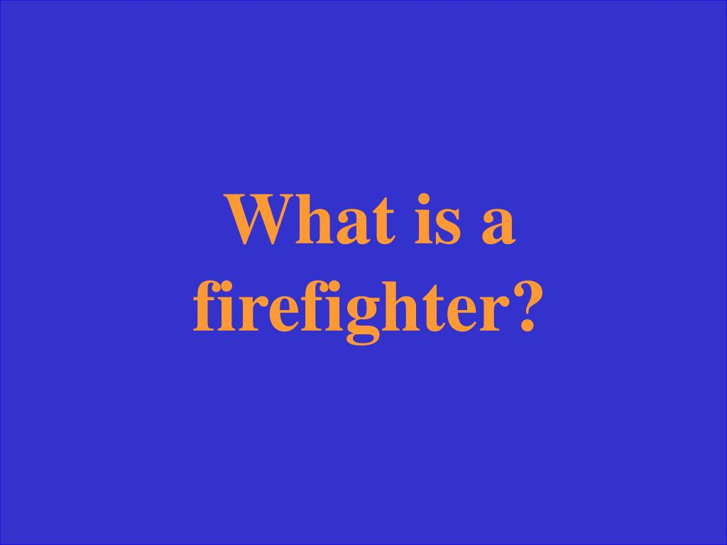 What is a firefighter?