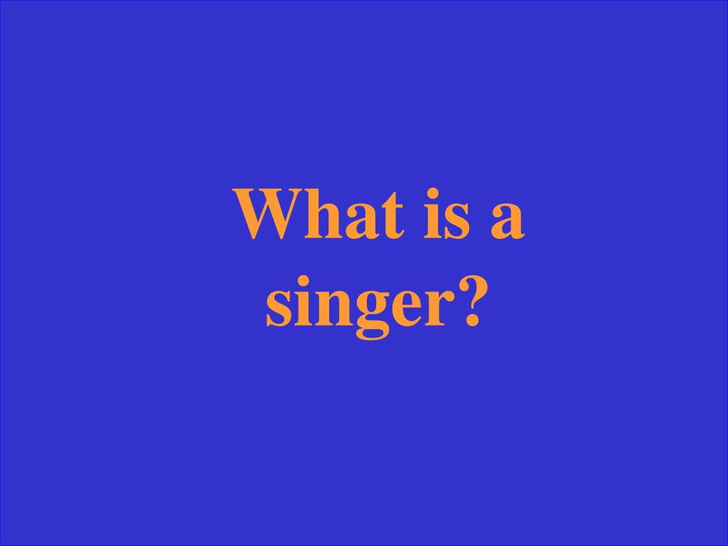 What is a singer?