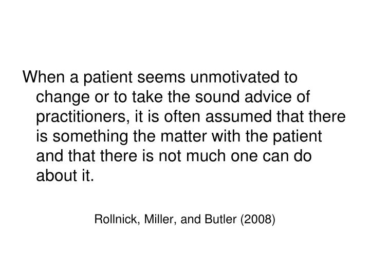 When a patient seems unmotivated to change or to take the sound advice of practitioners, it is often assumed that there is something the matter with the patient and that there is not much one can do about it.