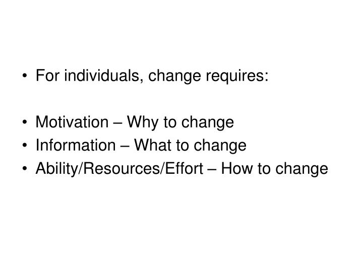 For individuals, change requires: