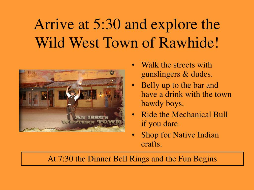 Arrive at 5:30 and explore the Wild West Town of Rawhide!