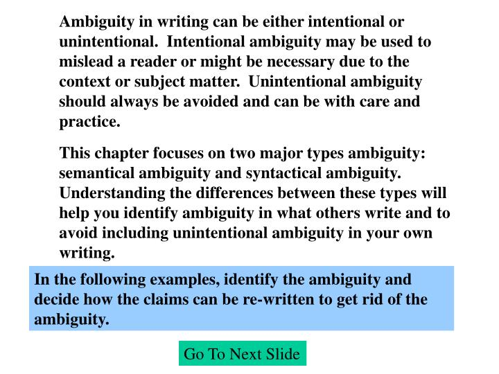 Ambiguity in writing can be either intentional or unintentional.  Intentional ambiguity may be used to mislead a reader or might be necessary due to the context or subject matter.  Unintentional ambiguity should always be avoided and can be with care and practice.