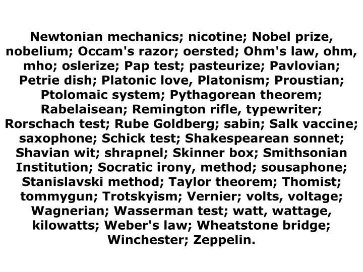 Newtonian mechanics; nicotine; Nobel prize, nobelium; Occam's razor; oersted; Ohm's law, ohm, mho; oslerize; Pap test; pasteurize; Pavlovian; Petrie dish; Platonic love, Platonism; Proustian; Ptolomaic system; Pythagorean theorem; Rabelaisean; Remington rifle, typewriter; Rorschach test; Rube Goldberg; sabin; Salk vaccine; saxophone; Schick test; Shakespearean sonnet; Shavian wit; shrapnel; Skinner box; Smithsonian Institution; Socratic irony, method; sousaphone; Stanislavski method; Taylor theorem; Thomist; tommygun; Trotskyism; Vernier; volts, voltage; Wagnerian; Wasserman test; watt, wattage, kilowatts; Weber's law; Wheatstone bridge; Winchester; Zeppelin.