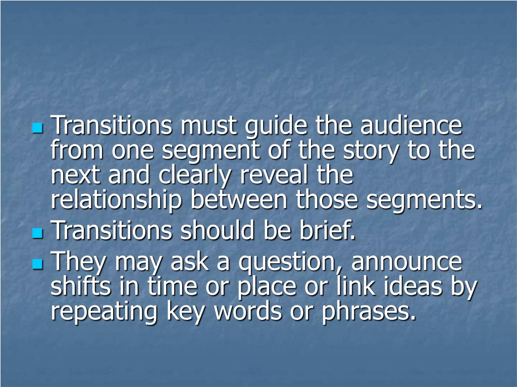 Transitions must guide the audience from one segment of the story to the next and clearly reveal the relationship between those segments.