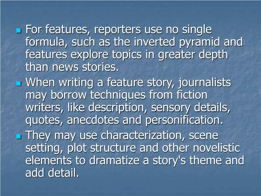 For features, reporters use no single formula, such as the inverted pyramid and features explore topics in greater depth than news stories.
