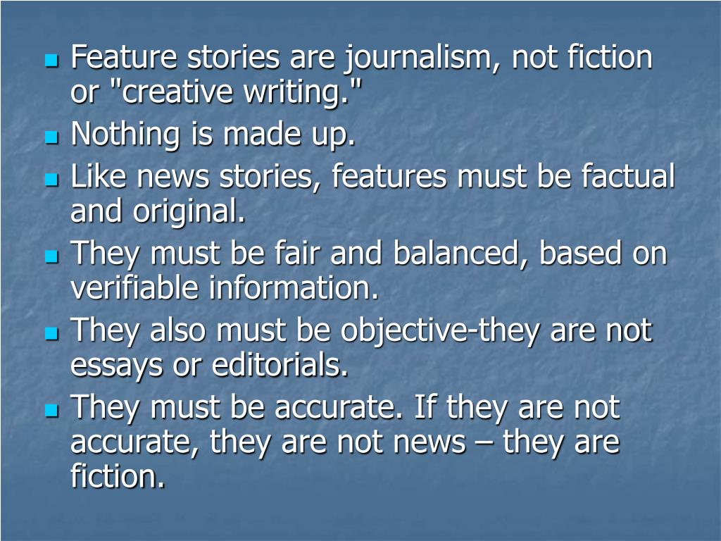 "Feature stories are journalism, not fiction or ""creative writing."""