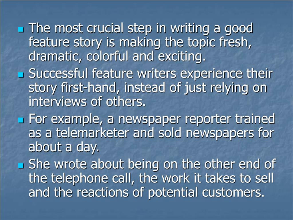 The most crucial step in writing a good feature story is making the topic fresh, dramatic, colorful and exciting.