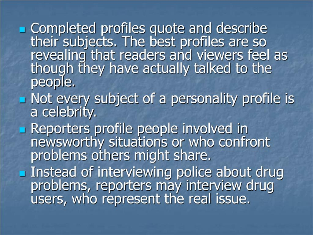 Completed profiles quote and describe their subjects. The best profiles are so revealing that readers and viewers feel as though they have actually talked to the people.
