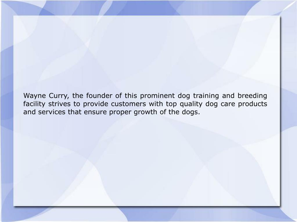 Wayne Curry, the founder of this prominent dog training and breeding facility strives to provide customers with top quality dog care products and services that ensure proper growth of the dogs.