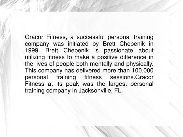 Gracor Fitness, a successful personal training company was initiated by Brett Chepenik in 1999. Bret...