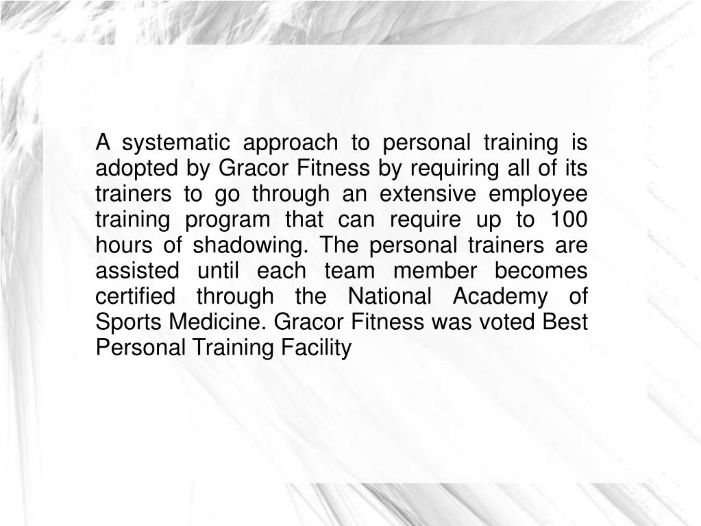 A systematic approach to personal training is adopted by Gracor Fitness by requiring all of its trainers to go through an extensive employee training program that can require up to 100 hours of shadowing. The personal trainers are assisted until each team member becomes certified through the National Academy of Sports Medicine. Gracor Fitness was voted Best Personal Training Facility