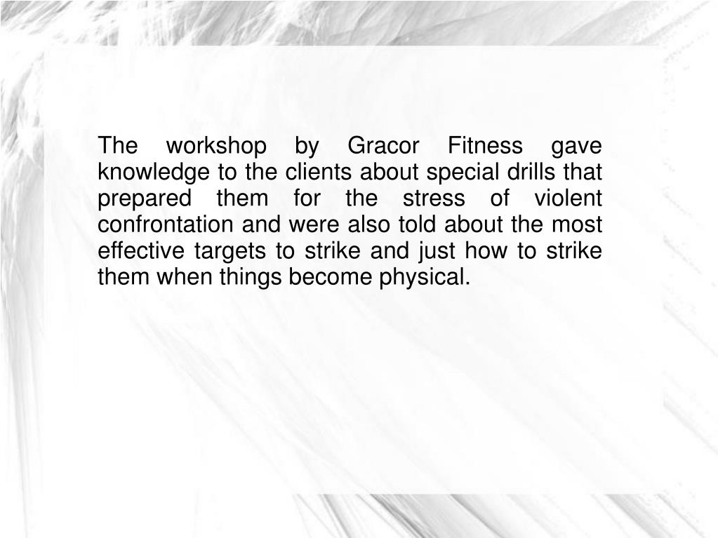 The workshop by Gracor Fitness gave knowledge to the clients about special drills that prepared them for the stress of violent confrontation and were also told about the most effective targets to strike and just how to strike them when things become physical.