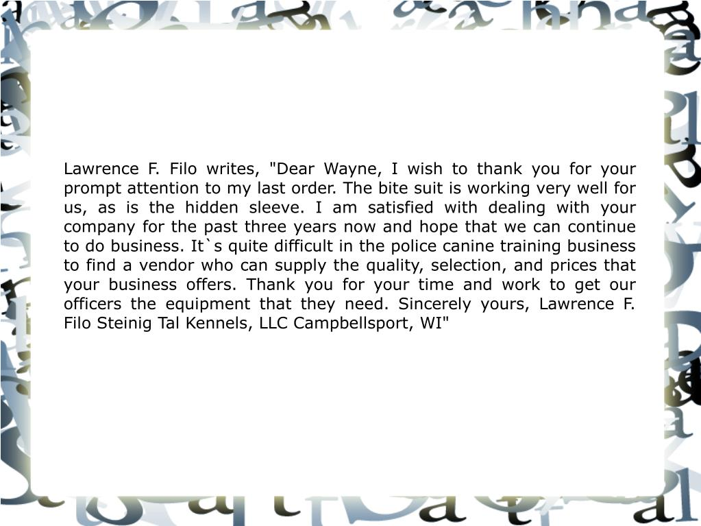 """Lawrence F. Filo writes, """"Dear Wayne, I wish to thank you for your prompt attention to my last order. The bite suit is working very well for us, as is the hidden sleeve. I am satisfied with dealing with your company for the past three years now and hope that we can continue to do business. It`s quite difficult in the police canine training business to find a vendor who can supply the quality, selection, and prices that your business offers. Thank you for your time and work to get our officers the equipment that they need. Sincerely yours, Lawrence F. Filo Steinig Tal Kennels, LLC Campbellsport, WI"""""""