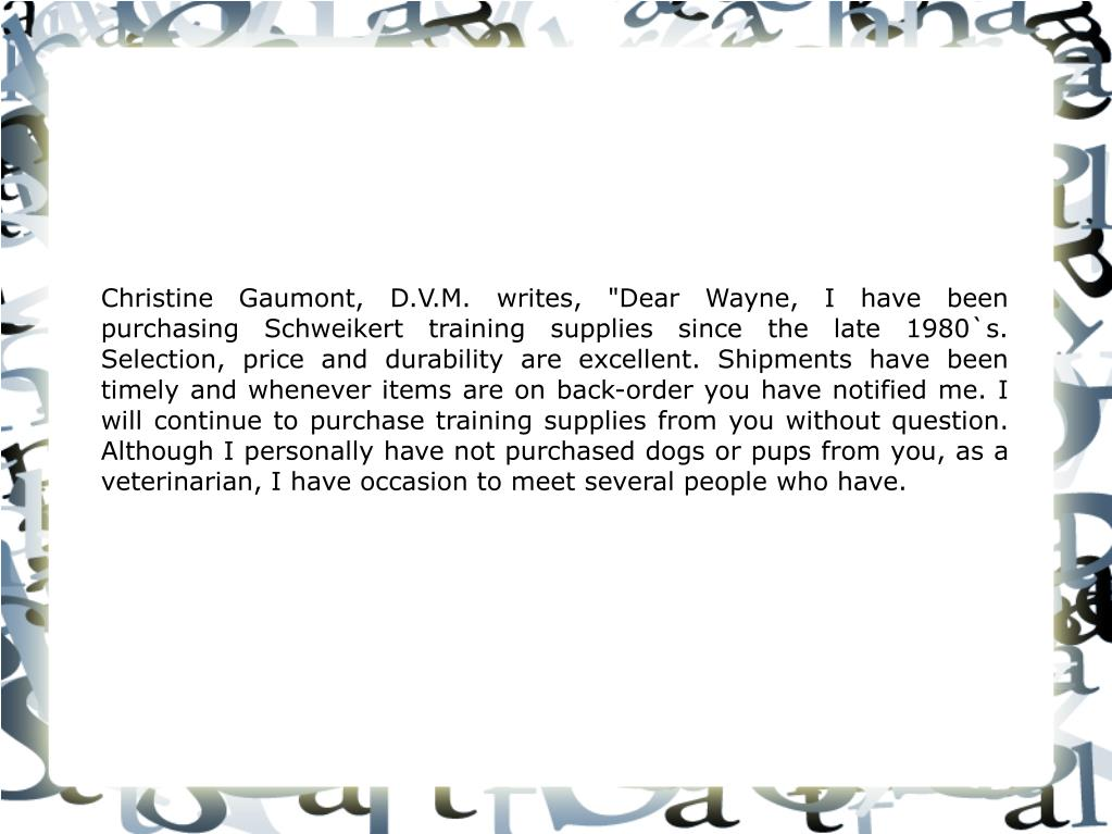 """Christine Gaumont, D.V.M. writes, """"Dear Wayne, I have been purchasing Schweikert training supplies since the late 1980`s. Selection, price and durability are excellent. Shipments have been timely and whenever items are on back-order you have notified me. I will continue to purchase training supplies from you without question. Although I personally have not purchased dogs or pups from you, as a veterinarian, I have occasion to meet several people who have."""