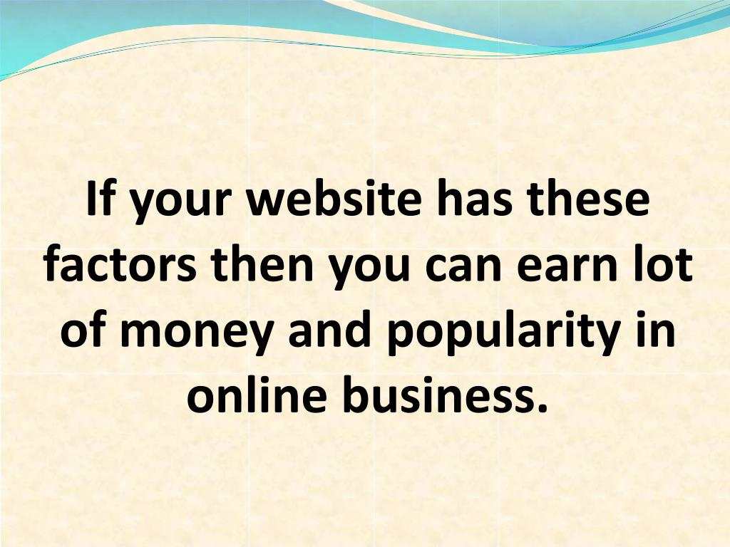 If your website has these factors then you can earn lot of money and popularity in online business.