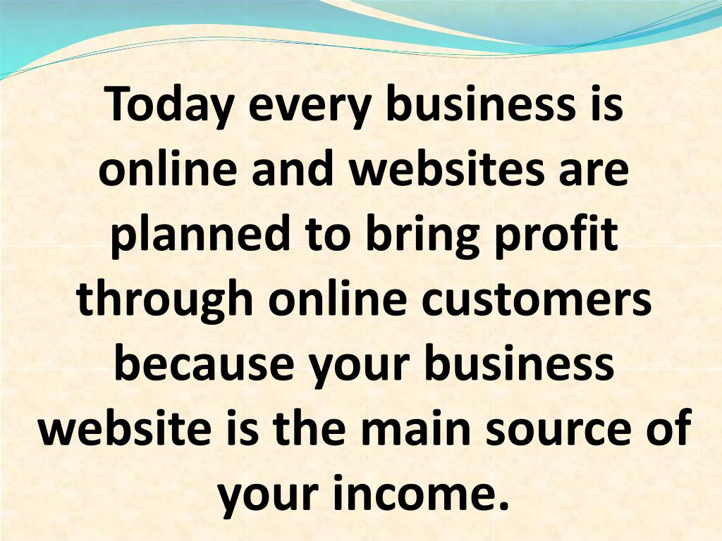 Today every business is online and websites are planned to bring profit through online customers because your business website is the main source of your income.