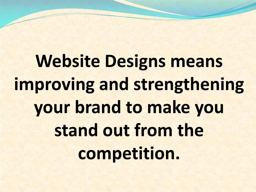 Website Designs means improving and strengthening your brand to make you stand out from the competition.