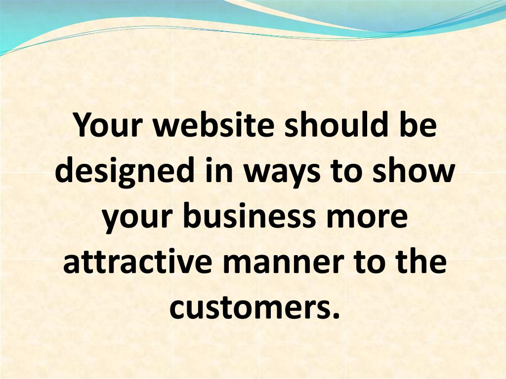 Your website should be designed in ways to show your business more attractive manner to the customers.