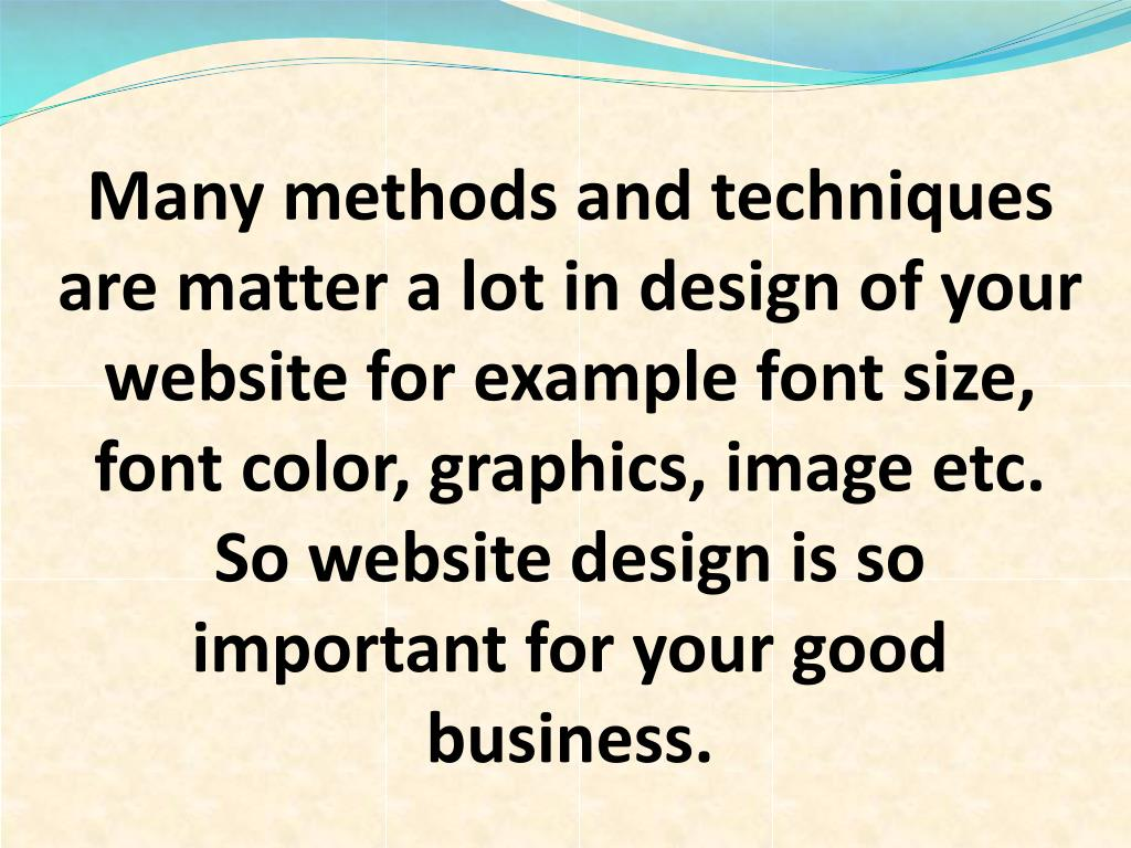 Many methods and techniques are matter a lot in design of your website for example font size, font color, graphics, image etc. So website design is so important for your good business.