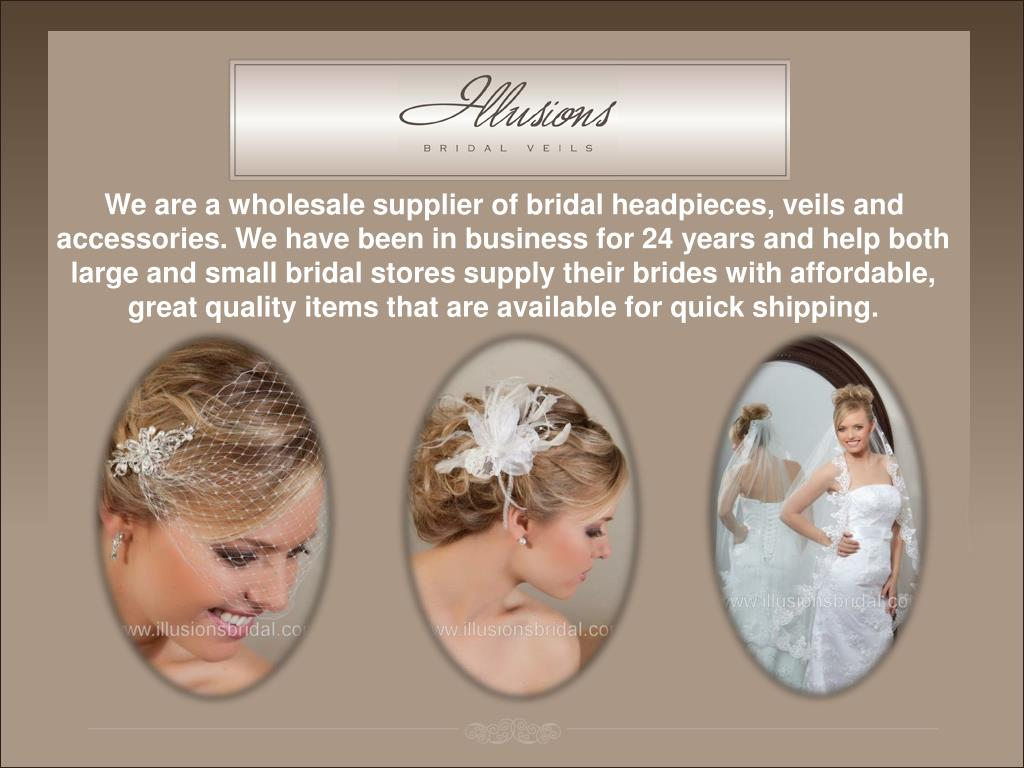 We are a wholesale supplier of bridal headpieces, veils and accessories. We have been in business for 24 years and help both large and small bridal stores supply their brides with affordable, great quality items that are available for quick shipping.