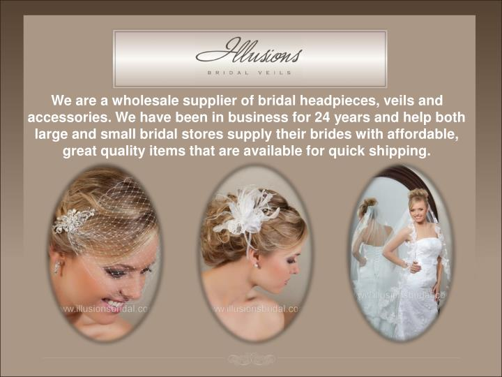 We are a wholesale supplier of bridal headpieces, veils and accessories. We have been in business fo...