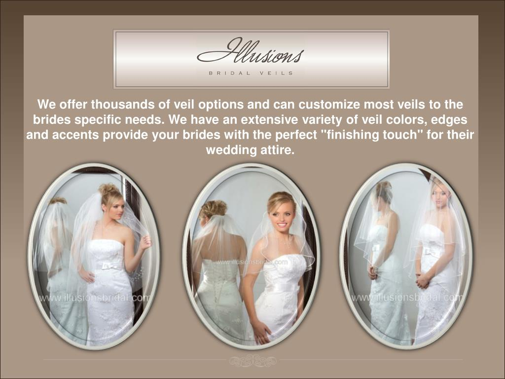 "We offer thousands of veil options and can customize most veils to the brides specific needs. We have an extensive variety of veil colors, edges and accents provide your brides with the perfect ""finishing touch"" for their wedding attire."