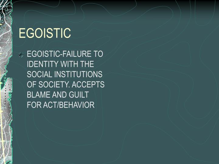 EGOISTIC-FAILURE TO IDENTITY WITH THE SOCIAL INSTITUTIONS OF SOCIETY. ACCEPTS BLAME AND GUILT FOR ACT/BEHAVIOR