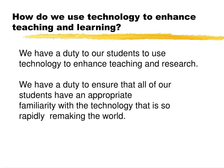 How do we use technology to enhance teaching and learning?