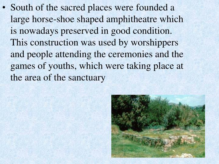 South of the sacred places were founded a large horse-shoe shaped amphitheatre which is nowadays preserved in good condition. This construction was used by worshippers and people attending the ceremonies and the games of youths, which were taking place at the area of the sanctuary